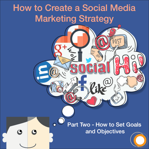 How to Create a Social Media Marketing Strategy - Part Two